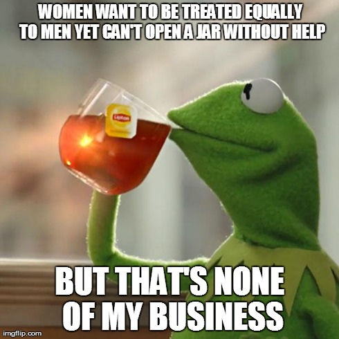But Thats None Of My Business | WOMEN WANT TO BE TREATED EQUALLY TO MEN YET CAN'T OPEN A JAR WITHOUT HELP BUT THAT'S NONE OF MY BUSINESS | image tagged in memes,but thats none of my business,kermit the frog,kermit tea,kermit,female logix | made w/ Imgflip meme maker