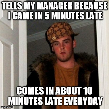 Scumbag Steve Meme | TELLS MY MANAGER BECAUSE I CAME IN 5 MINUTES LATE COMES IN ABOUT 10 MINUTES LATE EVERYDAY | image tagged in memes,scumbag steve,AdviceAnimals | made w/ Imgflip meme maker