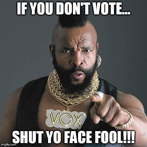 Mr T Pity The Fool | IF YOU DON'T VOTE... SHUT YO FACE FOOL!!! | image tagged in memes,mr t pity the fool | made w/ Imgflip meme maker