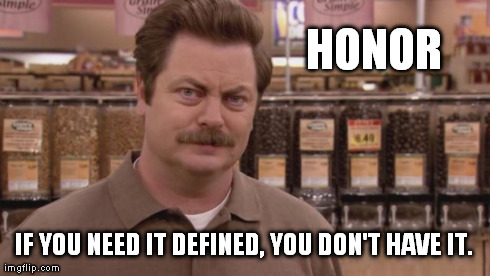 The Zen of Ron Swanson | HONOR IF YOU NEED IT DEFINED, YOU DON'T HAVE IT. | image tagged in ron swanson,zen | made w/ Imgflip meme maker