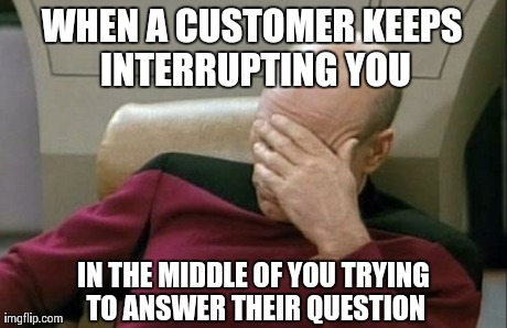 Everyday at work.. | WHEN A CUSTOMER KEEPS INTERRUPTING YOU IN THE MIDDLE OF YOU TRYING TO ANSWER THEIR QUESTION | image tagged in memes,captain picard facepalm,funny,true story,at work,work | made w/ Imgflip meme maker