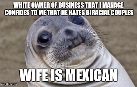 Awkward Moment Sealion Meme | WHITE OWNER OF BUSINESS THAT I MANAGE CONFIDES TO ME THAT HE HATES BIRACIAL COUPLES WIFE IS MEXICAN | image tagged in memes,awkward moment sealion | made w/ Imgflip meme maker