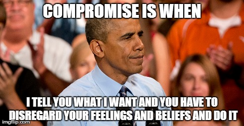Words from the Obama dictionary | COMPROMISE IS WHEN I TELL YOU WHAT I WANT AND YOU HAVE TO DISREGARD YOUR FEELINGS AND BELIEFS AND DO IT | image tagged in obama,compromise,define | made w/ Imgflip meme maker