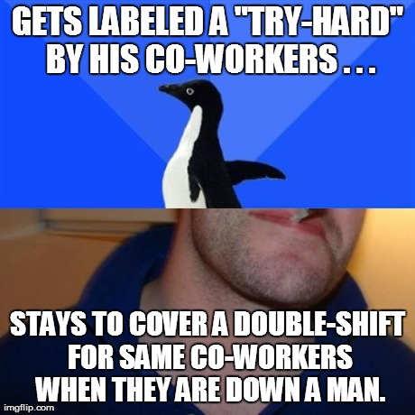 "Hey man, OT is OT. | GETS LABELED A ""TRY-HARD"" BY HIS CO-WORKERS . . . STAYS TO COVER A DOUBLE-SHIFT FOR SAME CO-WORKERS WHEN THEY ARE DOWN A MAN. 