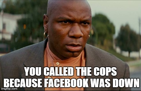 people actually called 911 because facebook was down | YOU CALLED THE COPS BECAUSE FACEBOOK WAS DOWN | image tagged in 911,facebook,funny,random,ving rhames | made w/ Imgflip meme maker