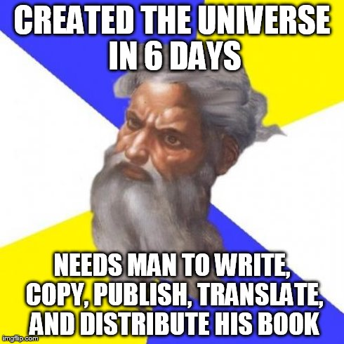 Advice God Meme | CREATED THE UNIVERSE IN 6 DAYS NEEDS MAN TO WRITE, COPY, PUBLISH, TRANSLATE, AND DISTRIBUTE HIS BOOK | image tagged in memes,advice god | made w/ Imgflip meme maker