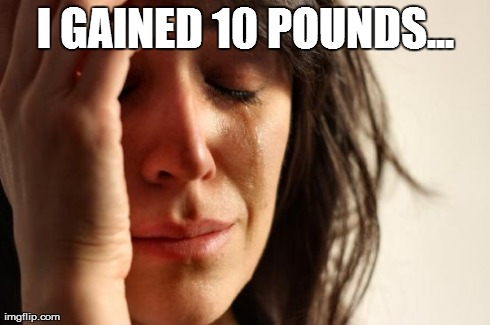 I GAINED 10 POUNDS... | image tagged in memes,first world problems | made w/ Imgflip meme maker