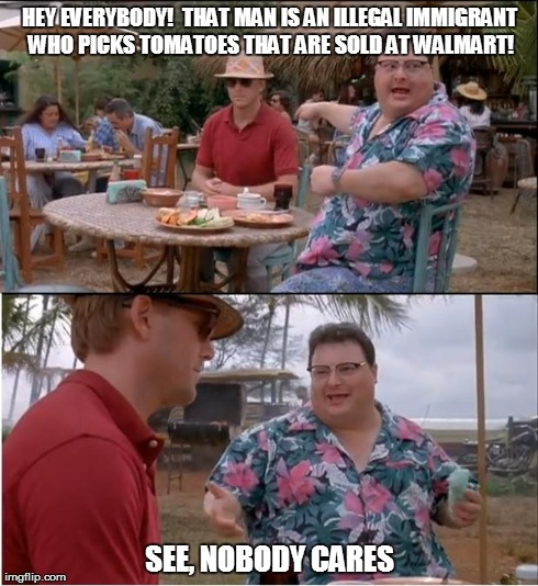 See Nobody Cares Meme | HEY EVERYBODY!  THAT MAN IS AN ILLEGAL IMMIGRANT WHO PICKS TOMATOES THAT ARE SOLD AT WALMART! SEE, NOBODY CARES | image tagged in memes,see nobody cares | made w/ Imgflip meme maker