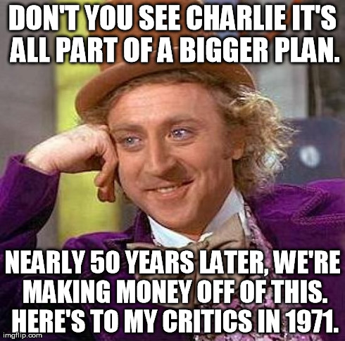 Money Making Premonition Condescending Wonka | DON'T YOU SEE CHARLIE IT'S ALL PART OF A BIGGER PLAN. NEARLY 50 YEARS LATER, WE'RE MAKING MONEY OFF OF THIS. HERE'S TO MY CRITICS IN 1971. | image tagged in memes,creepy condescending wonka | made w/ Imgflip meme maker