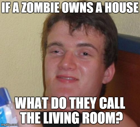 10 Guy Meme | IF A ZOMBIE OWNS A HOUSE WHAT DO THEY CALL THE LIVING ROOM? | image tagged in memes,10 guy | made w/ Imgflip meme maker