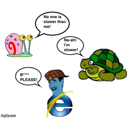 Internet Explorer be like... | image tagged in internet,internet explorer,snail,turtle,scumbag | made w/ Imgflip meme maker