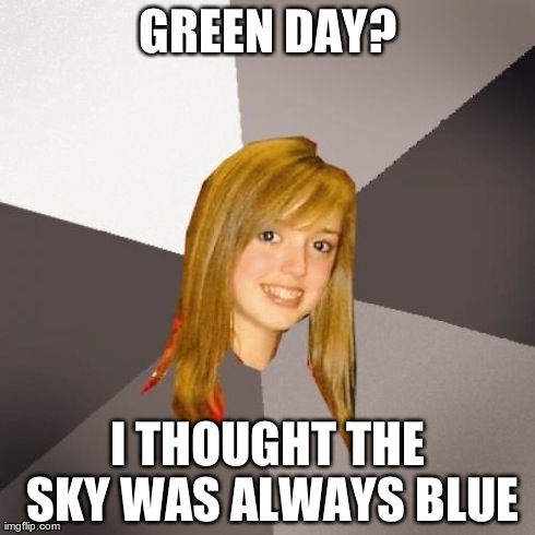 Musically Oblivious 8th Grader | GREEN DAY? I THOUGHT THE SKY WAS ALWAYS BLUE | image tagged in memes,musically oblivious 8th grader | made w/ Imgflip meme maker