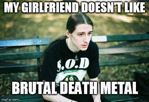 First World Metal Problems | MY GIRLFRIEND DOESN'T LIKE BRUTAL DEATH METAL | image tagged in first world metal problems | made w/ Imgflip meme maker