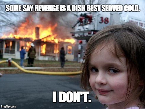 Disaster Girl | SOME SAY REVENGE IS A DISH BEST SERVED COLD. I DON'T. | image tagged in memes,disaster girl | made w/ Imgflip meme maker