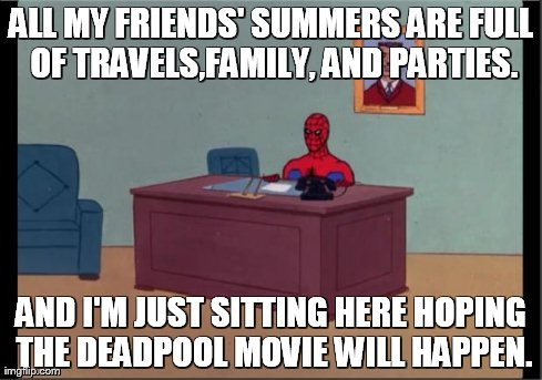 Spider-Man Desk | ALL MY FRIENDS' SUMMERS ARE FULL OF TRAVELS,FAMILY, AND PARTIES. AND I'M JUST SITTING HERE HOPING THE DEADPOOL MOVIE WILL HAPPEN. | image tagged in spider-man desk | made w/ Imgflip meme maker
