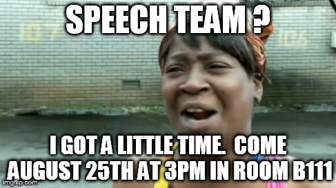 Ain't Nobody Got Time For That Meme | SPEECH TEAM ? I GOT A LITTLE TIME.  COME AUGUST 25TH AT 3PM IN ROOM B111 | image tagged in memes,aint nobody got time for that | made w/ Imgflip meme maker