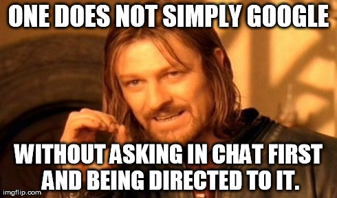 One Does Not Simply Meme | ONE DOES NOT SIMPLY GOOGLE WITHOUT ASKING IN CHAT FIRST AND BEING DIRECTED TO IT. | image tagged in memes,one does not simply | made w/ Imgflip meme maker