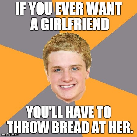 Peeta's girlfriend advice | IF YOU EVER WANT A GIRLFRIEND YOU'LL HAVE TO THROW BREAD AT HER. | image tagged in memes,advice peeta,hunger games | made w/ Imgflip meme maker