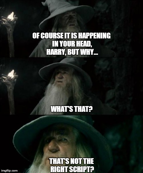 What's my script? | OF COURSE IT IS HAPPENING IN YOUR HEAD, HARRY, BUT WHY... THAT'S NOT THE RIGHT SCRIPT? WHAT'S THAT? | image tagged in memes,confused gandalf,harry potter,dumbledore | made w/ Imgflip meme maker