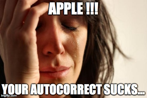 First World Problems Meme | APPLE !!! YOUR AUTOCORRECT SUCKS... | image tagged in memes,first world problems | made w/ Imgflip meme maker