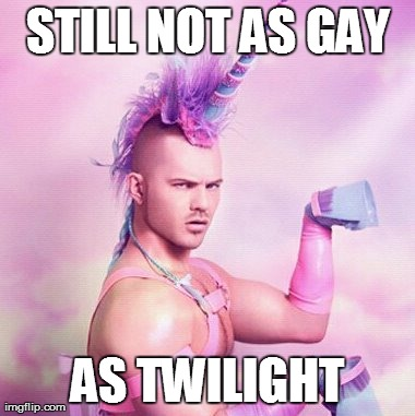 Unicorn MAN | STILL NOT AS GAY AS TWILIGHT | image tagged in memes,unicorn man | made w/ Imgflip meme maker