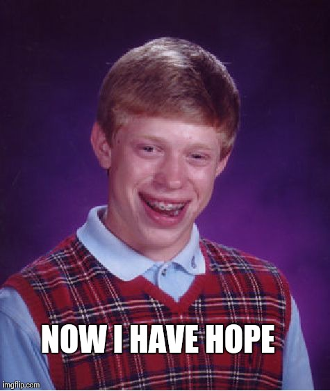 Bad Luck Brian Meme | NOW I HAVE HOPE | image tagged in memes,bad luck brian | made w/ Imgflip meme maker