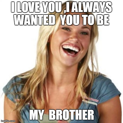 Friend Zone Fiona | I LOVE YOU ,I ALWAYS WANTED  YOU TO BE  MY  BROTHER | image tagged in memes,friend zone fiona | made w/ Imgflip meme maker