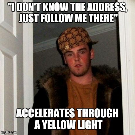 "Scumbag Steve Meme | ""I DON'T KNOW THE ADDRESS, JUST FOLLOW ME THERE"" ACCELERATES THROUGH A YELLOW LIGHT 