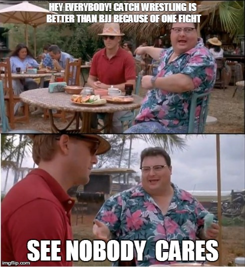 See Nobody Cares Meme | HEY EVERYBODY! CATCH WRESTLING IS BETTER THAN BJJ BECAUSE OF ONE FIGHT SEE NOBODY  CARES | image tagged in memes,see nobody cares,bjj | made w/ Imgflip meme maker