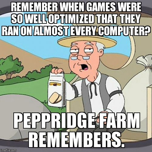 Pepperidge Farm Remembers | REMEMBER WHEN GAMES WERE SO WELL OPTIMIZED THAT THEY RAN ON ALMOST EVERY COMPUTER? PEPPRIDGE FARM REMEMBERS. | image tagged in memes,pepperidge farm remembers,AdviceAnimals | made w/ Imgflip meme maker