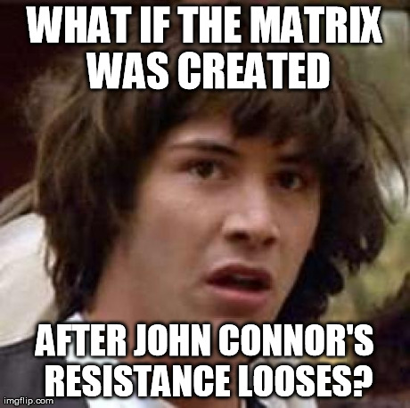 Conspiracy Keanu Meme | WHAT IF THE MATRIX WAS CREATED AFTER JOHN CONNOR'S RESISTANCE LOOSES? | image tagged in memes,conspiracy keanu,AdviceAnimals | made w/ Imgflip meme maker