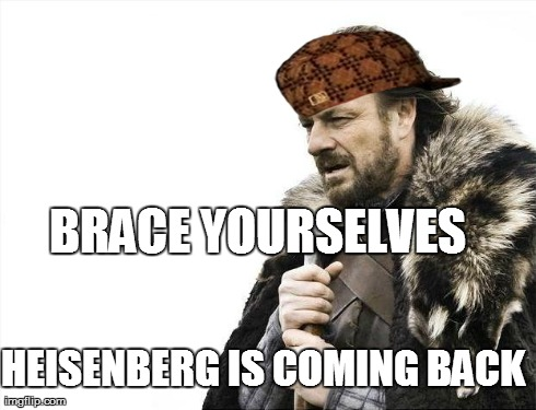 Brace Yourselves X is Coming Meme | BRACE YOURSELVES  HEISENBERG IS COMING BACK | image tagged in memes,brace yourselves x is coming,scumbag | made w/ Imgflip meme maker