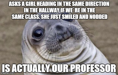 Awkward Moment Sealion | ASKS A GIRL HEADING IN THE SAME DIRECTION IN THE HALLWAY IF WE`RE IN THE SAME CLASS. SHE JUST SMILED AND NODDED IS ACTUALLY OUR PROFESSOR | image tagged in memes,awkward moment sealion,AdviceAnimals | made w/ Imgflip meme maker