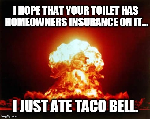 Nuclear Explosion Meme | I HOPE THAT YOUR TOILET HAS HOMEOWNERS INSURANCE ON IT... I JUST ATE TACO BELL. | image tagged in memes,nuclear explosion | made w/ Imgflip meme maker