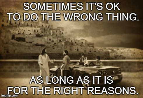 Jesus Talking To Cool Dude | SOMETIMES IT'S OK TO DO THE WRONG THING. AS LONG AS IT IS FOR THE RIGHT REASONS. | image tagged in memes,jesus talking to cool dude | made w/ Imgflip meme maker