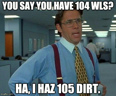 That Would Be Great Meme | YOU SAY YOU HAVE 104 WLS? HA, I HAZ 105 DIRT. | image tagged in memes,that would be great | made w/ Imgflip meme maker