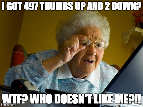 Grandma Thumbs Up! | I GOT 497 THUMBS UP AND 2 DOWN? WTF? WHO DOESN'T LIKE ME?!! | image tagged in memes,grandma finds the internet,evaluation,thumbs up,thumbs down | made w/ Imgflip meme maker