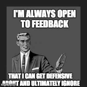 I'm Always Open to Feedback   | I'M ALWAYS OPEN TO FEEDBACK  THAT I CAN GET DEFENSIVE ABOUT AND ULTIMATELY IGNORE | image tagged in memes,kill yourself guy,feedback,performance,ignore,executive | made w/ Imgflip meme maker