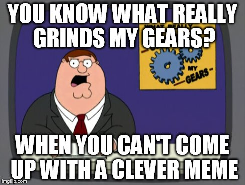 Peter Griffin News | YOU KNOW WHAT REALLY GRINDS MY GEARS? WHEN YOU CAN'T COME UP WITH A CLEVER MEME | image tagged in memes,peter griffin news | made w/ Imgflip meme maker