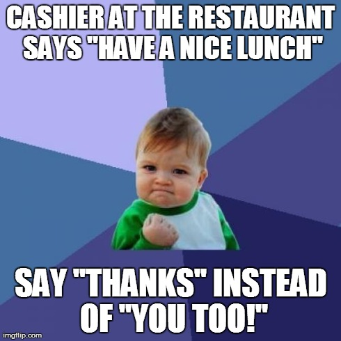 "Success Kid Meme | CASHIER AT THE RESTAURANT SAYS ""HAVE A NICE LUNCH"" SAY ""THANKS"" INSTEAD OF ""YOU TOO!"" 