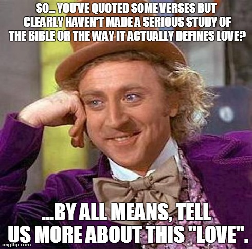 Creepy Condescending Wonka Meme | SO... YOU'VE QUOTED SOME VERSES BUT CLEARLY HAVEN'T MADE A SERIOUS STUDY OF THE BIBLE OR THE WAY IT ACTUALLY DEFINES LOVE? ...BY ALL MEANS,  | image tagged in memes,creepy condescending wonka | made w/ Imgflip meme maker