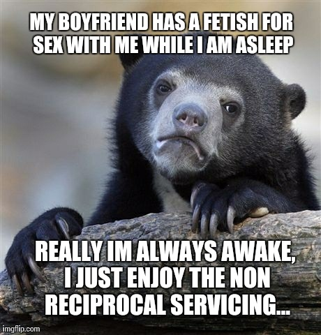 Confession Bear Meme | MY BOYFRIEND HAS A FETISH FOR SEX WITH ME WHILE I AM ASLEEP REALLY IM ALWAYS AWAKE, I JUST ENJOY THE NON RECIPROCAL SERVICING... | image tagged in memes,confession bear,AdviceAnimals | made w/ Imgflip meme maker