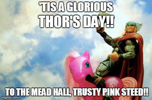 Glorious Thor's Day | 'TIS A GLORIOUS TO THE MEAD HALL, TRUSTY PINK STEED!! THOR'S DAY!! | image tagged in glorious thor,thor,thursday,thor's day | made w/ Imgflip meme maker