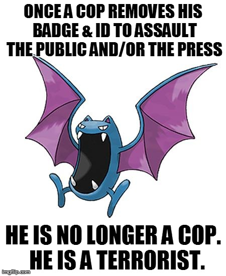 Equality Golbat | ONCE A COP REMOVES HIS BADGE & ID TO ASSAULT THE PUBLIC AND/OR THE PRESS HE IS NO LONGER A COP.  HE IS A TERRORIST. | image tagged in equality golbat | made w/ Imgflip meme maker