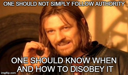 One Does Not Simply Meme | ONE SHOULD NOT SIMPLY FOLLOW AUTHORITY ONE SHOULD KNOW WHEN AND HOW TO DISOBEY IT | image tagged in memes,one does not simply | made w/ Imgflip meme maker