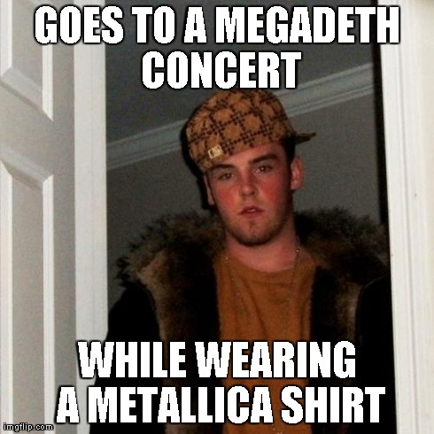 Scumbag Steve Meme | GOES TO A MEGADETH CONCERT WHILE WEARING A METALLICA SHIRT | image tagged in memes,scumbag steve | made w/ Imgflip meme maker
