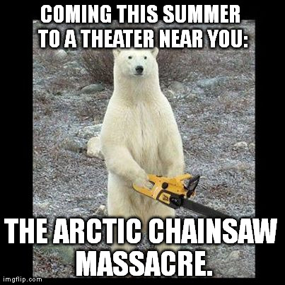 Chainsaw Bear Meme | COMING THIS SUMMER TO A THEATER NEAR YOU: THE ARCTIC CHAINSAW MASSACRE. | image tagged in memes,chainsaw bear | made w/ Imgflip meme maker
