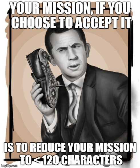 Your mission, if you choose to accept it, is to reduce your mission to < 120 characters.