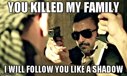 YOU KILLED MY FAMILY I WILL FOLLOW YOU LIKE A SHADOW | made w/ Imgflip meme maker