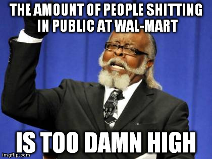 Too Damn High Meme | THE AMOUNT OF PEOPLE SHITTING IN PUBLIC AT WAL-MART IS TOO DAMN HIGH | image tagged in memes,too damn high,AdviceAnimals | made w/ Imgflip meme maker